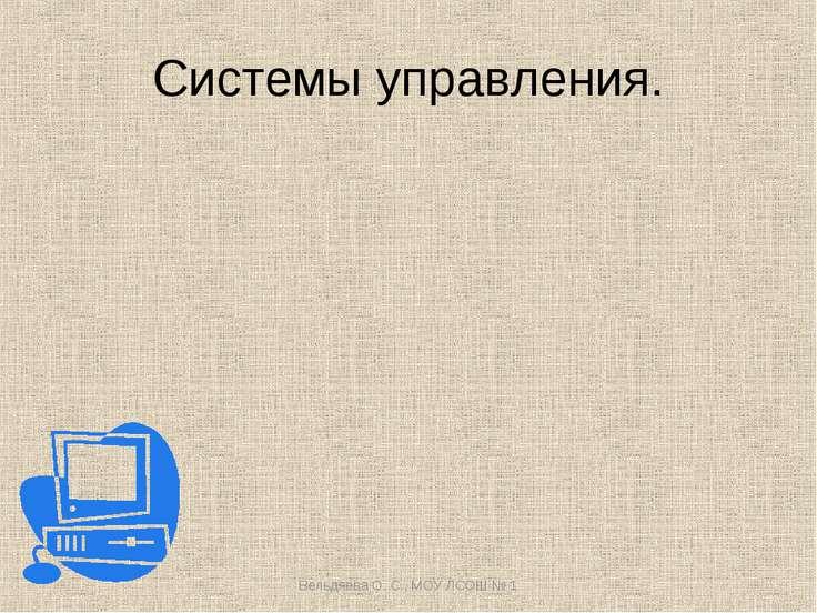 Системы управления. Вельдяева О. С., МОУ ЛСОШ № 1 Вельдяева О. С., МОУ ЛСОШ № 1