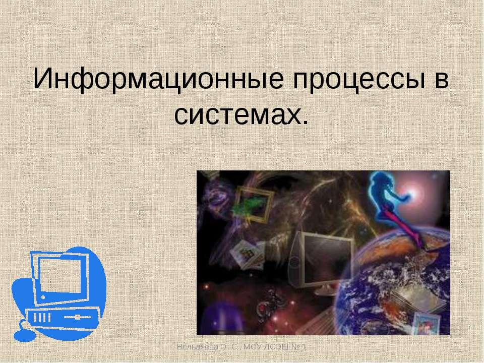 Информационные процессы в системах. Вельдяева О. С., МОУ ЛСОШ № 1 Вельдяева О...