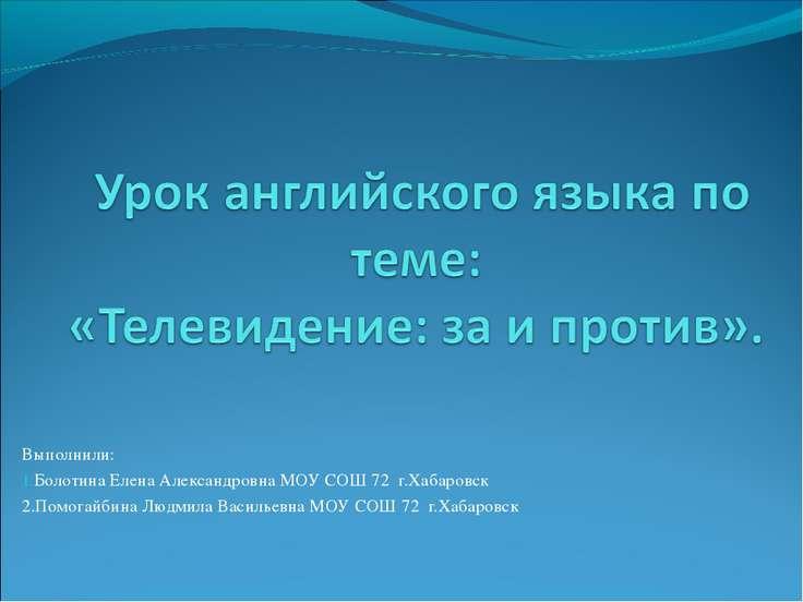 Выполнили: Болотина Елена Александровна МОУ СОШ 72 г.Хабаровск 2.Помогайбина ...