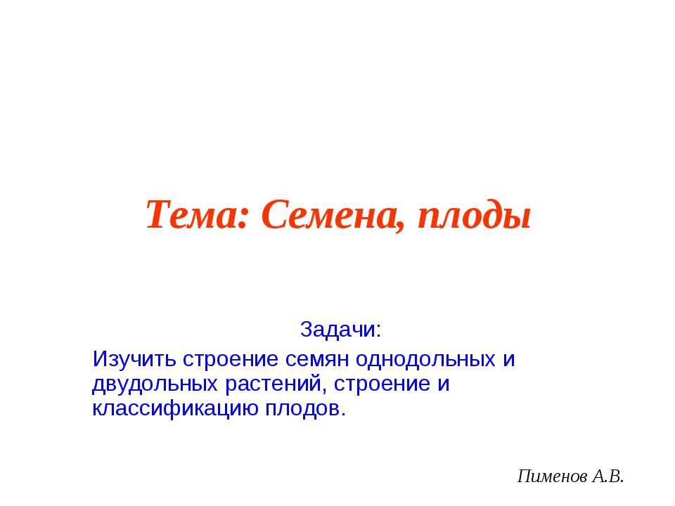 Тема: Семена, плоды Задачи: Изучить строение семян однодольных и двудольных р...