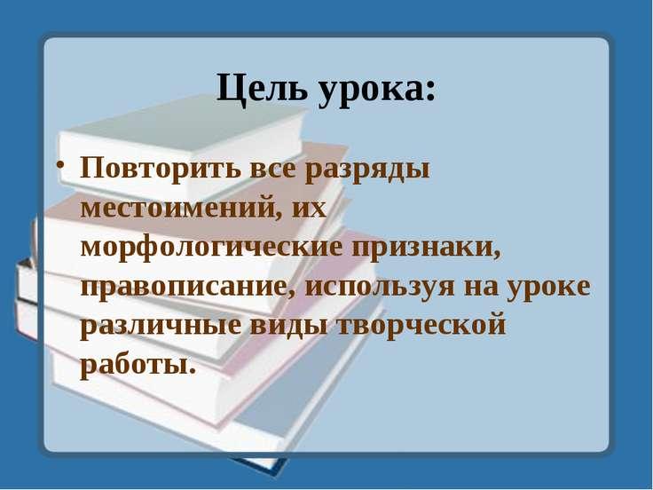 Цель урока: Повторить все разряды местоимений, их морфологические признаки, п...