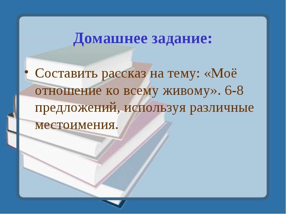 Домашнее задание: Составить рассказ на тему: «Моё отношение ко всему живому»....