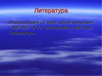 Литература Энциклопедия «В мире дикой природы». – IMP BV / ООО «Интернейшн Ма...