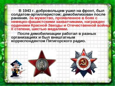 В 1943 г. добровольцем ушел на фронт, был солдатом-артиллеристом; демобилизов...