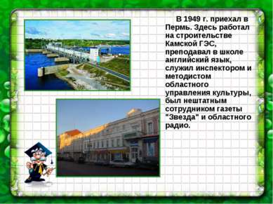 В 1949 г. приехал в Пермь. Здесь работал на строительстве Камской ГЭС, препод...
