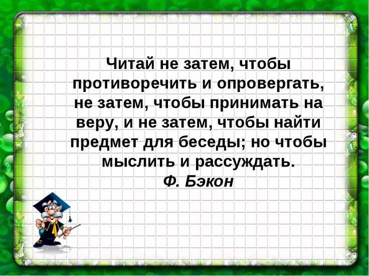 Читай не затем, чтобы противоречить и опровергать, не затем, чтобы принимать ...