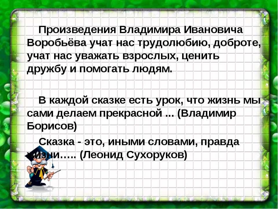 Произведения Владимира Ивановича Воробьёва учат нас трудолюбию, доброте, учат...