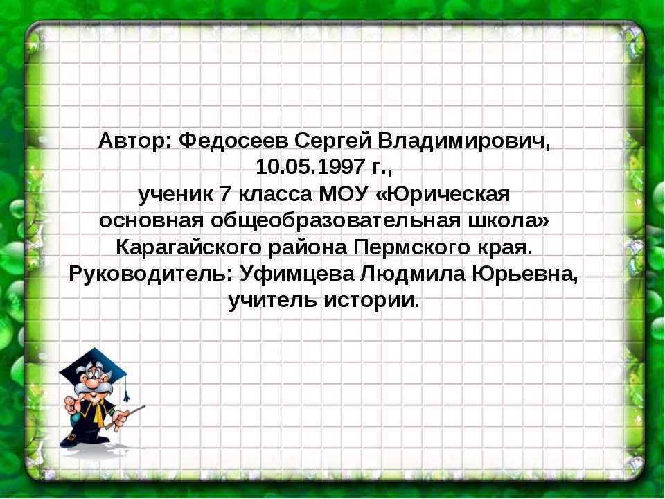 Автор: Федосеев Сергей Владимирович, 10.05.1997 г., ученик 7 класса МОУ «Юрич...