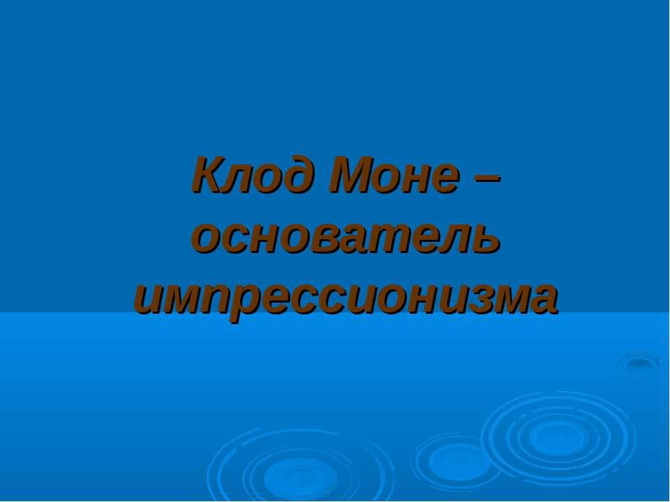 Клод Моне – основатель импрессионизма