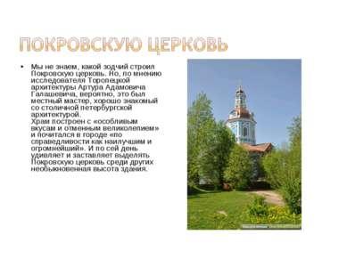 Мы не знаем, какой зодчий строил Покровскую церковь. Но, по мнению исследоват...