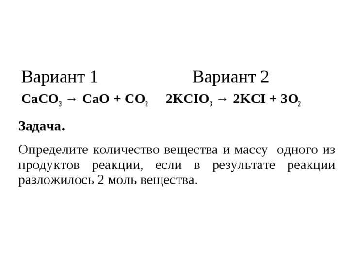 Вариант 1 Вариант 2 CaCO3 → CaO + CO2 2KCIO3 → 2KCI + 3O2 Задача. Определите ...