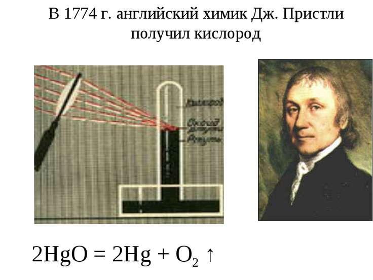 В 1774 г. английский химик Дж. Пристли получил кислород 2HgO = 2Hg + O2 ↑