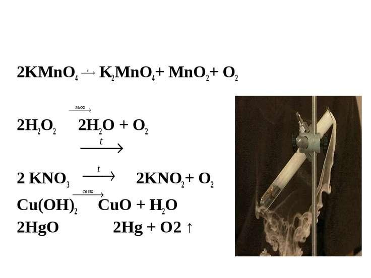 2KMnO4 K2MnO4+ MnO2+ O2 2Н2О2 2H2O + O2 2 KNO3  2KNO2+ O2 Cu(OH)2 CuO + H2O...