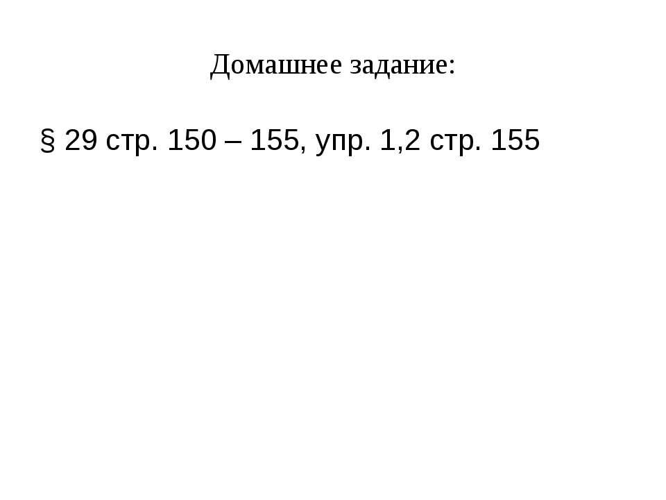 Домашнее задание: § 29 стр. 150 – 155, упр. 1,2 стр. 155