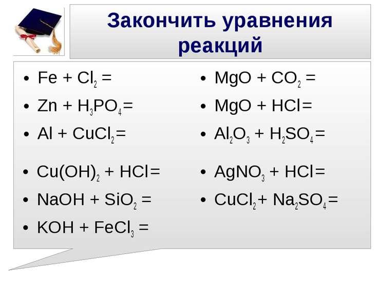 Закончить уравнения реакций Fe + Cl2 = Zn + H3PO4 = Al + CuCl2 = MgO + CO2 = ...
