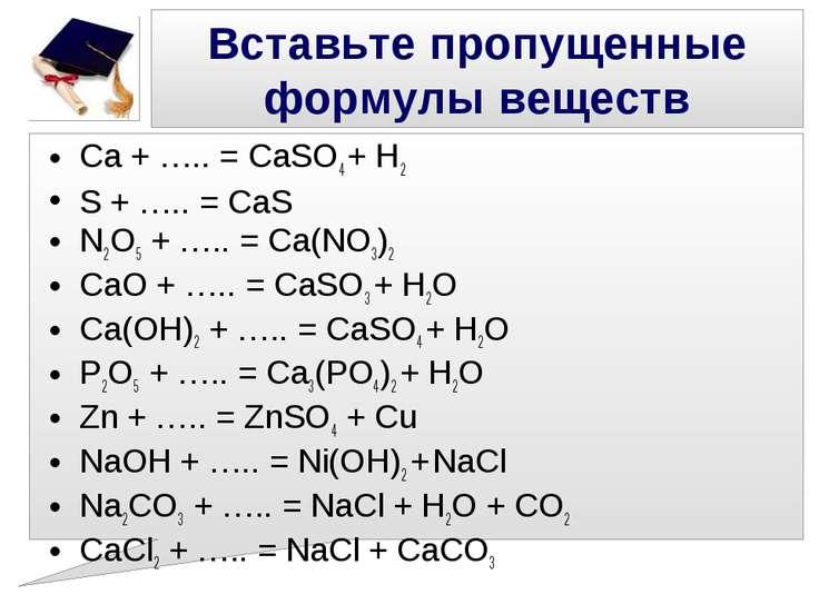 Вставьте пропущенные формулы веществ Ca + ….. = CaSO4 + H2 S + ….. = CaS N2O5...