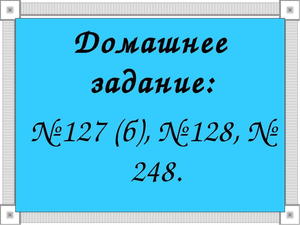 Домашнее задание: № 127 (б), № 128, № 248.