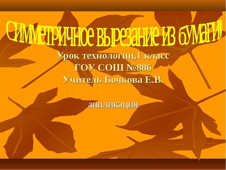 Урок технологии,1 класс ГОУ СОШ №886 Учитель Бочкова Е.В. аппликация