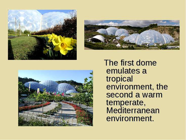 The first dome emulates a tropical environment, the second a warm temperate, ...