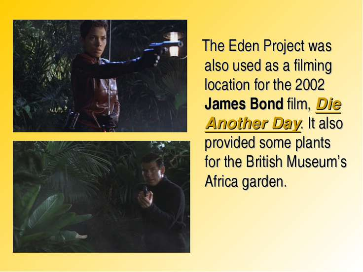 The Eden Project was also used as a filming location for the 2002 James Bond ...