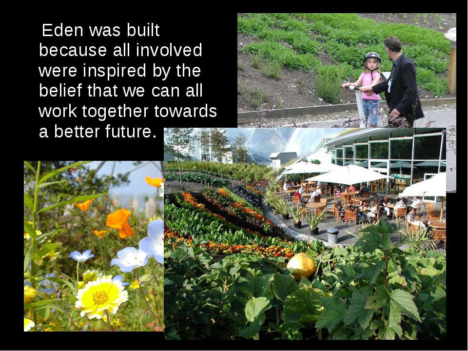 Eden was built because all involved were inspired by the belief that we can a...