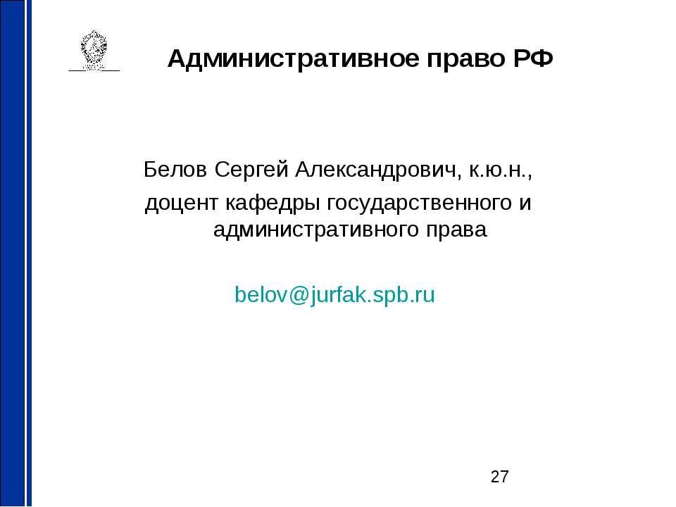 Административное право РФ Белов Сергей Александрович, к.ю.н., доцент кафедры ...