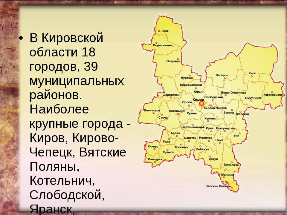 В Кировской области 18 городов, 39 муниципальных районов. Наиболее крупные го...
