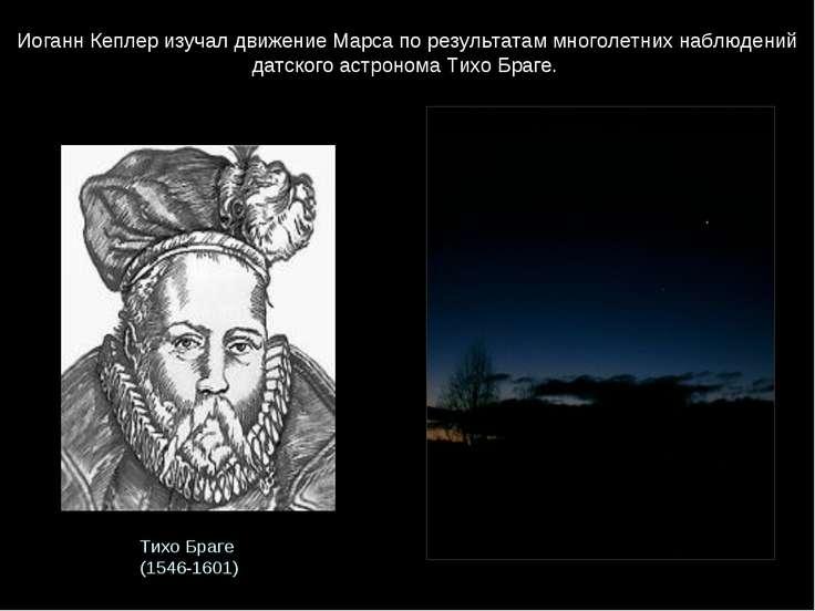 Тихо Браге (1546-1601) Иоганн Кеплер изучал движение Марса по результатам мно...