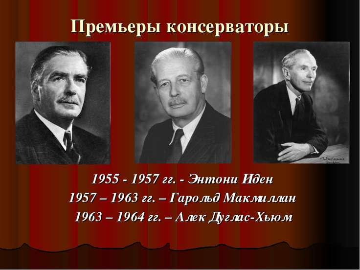 Премьеры консерваторы 1955 - 1957 гг. - Энтони Иден 1957 – 1963 гг. – Гарольд...