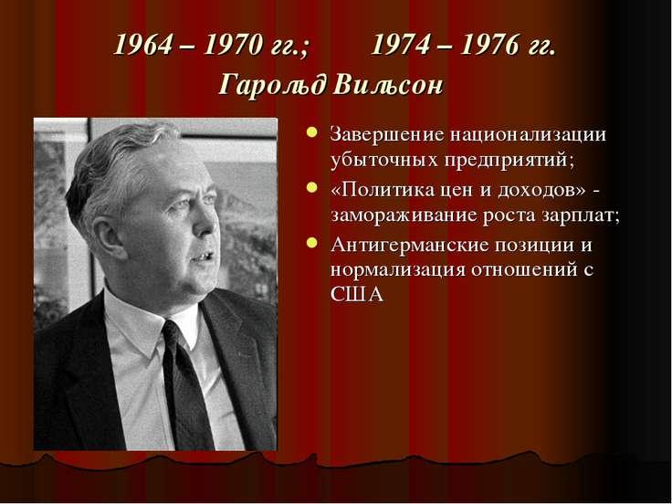 1964 – 1970 гг.; 1974 – 1976 гг. Гарольд Вильсон Завершение национализации уб...