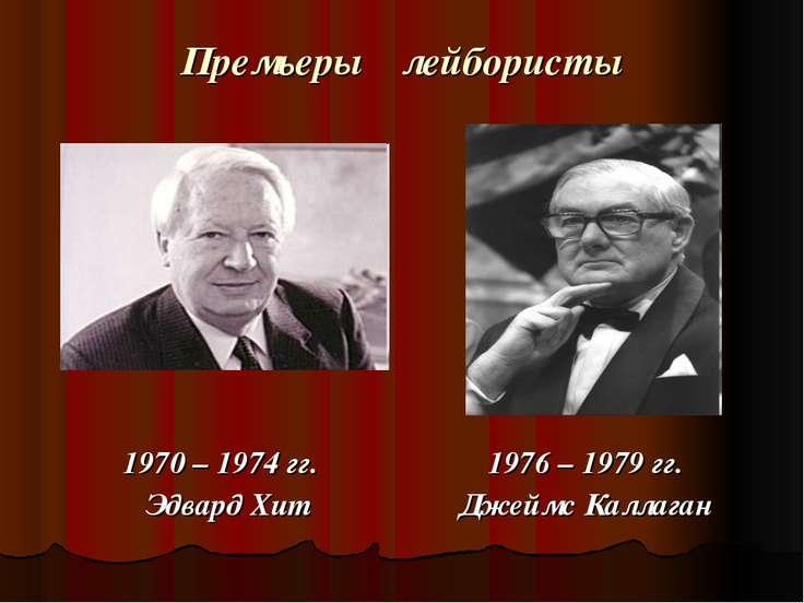 Премьеры лейбористы 1970 – 1974 гг. Эдвард Хит 1976 – 1979 гг. Джеймс Каллаган