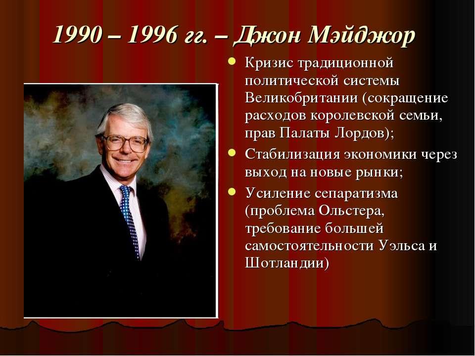 1990 – 1996 гг. – Джон Мэйджор Кризис традиционной политической системы Велик...