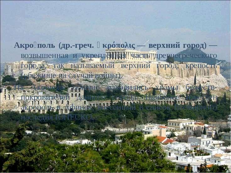 Акро поль (др.-греч. ἀκρόπολις— верхний город)— возвышенная и укреплённая ч...