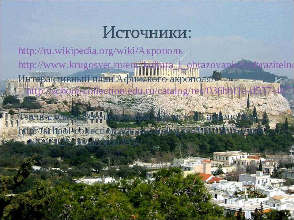 http://ru.wikipedia.org/wiki/Акрополь http://www.krugosvet.ru/enc/kultura_i_o...