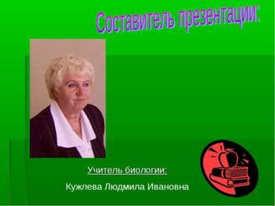 Учитель биологии: Кужлева Людмила Ивановна