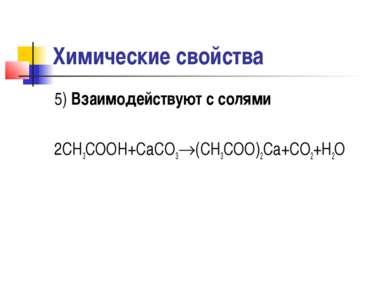 Химические свойства 5) Взаимодействуют с солями 2CH3COOH+CaCO3 (CH3COO)2Ca+CO...