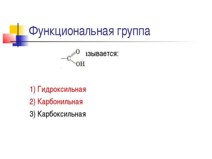 Функциональная группа называется: 1) Гидроксильная 2) Карбонильная 3) Карбокс...