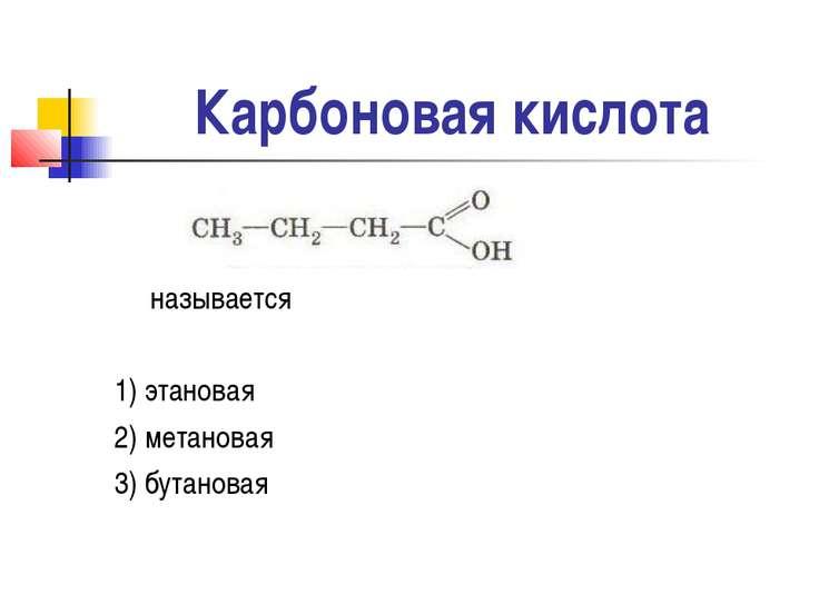 Карбоновая кислота называется 1) этановая 2) метановая 3) бутановая