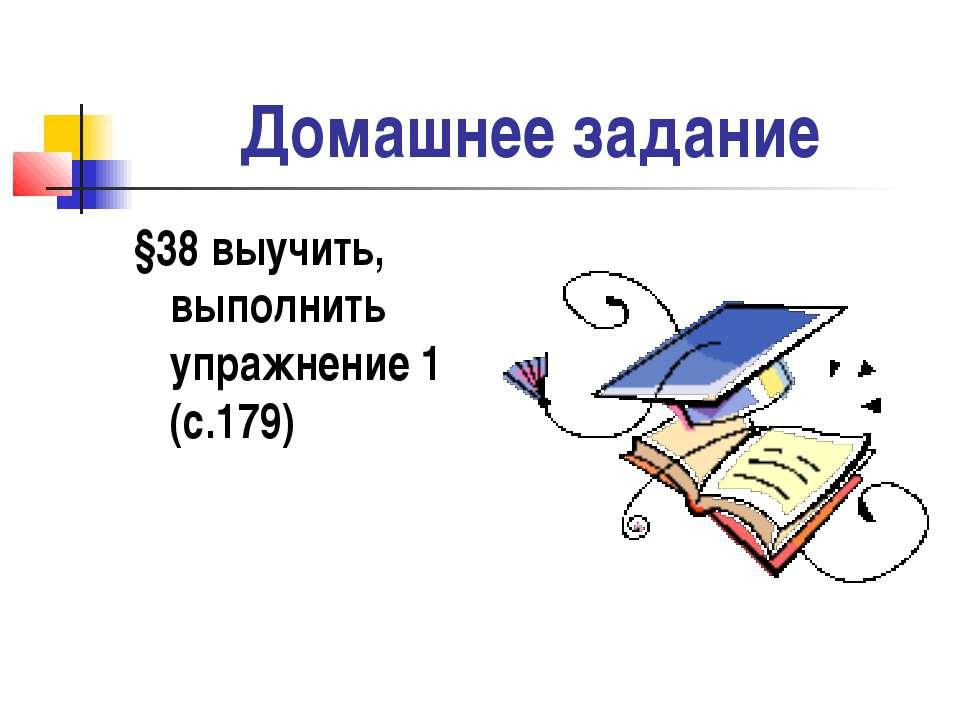 Домашнее задание §38 выучить, выполнить упражнение 1 (с.179)