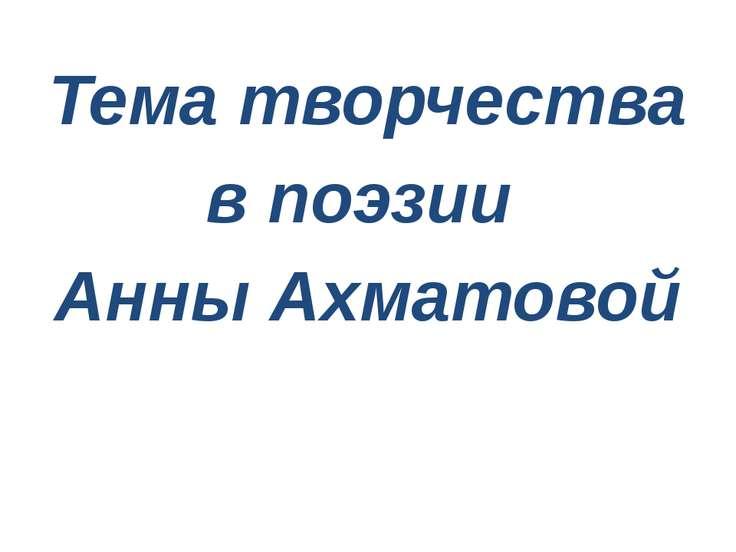 Тема творчества в поэзии Анны Ахматовой