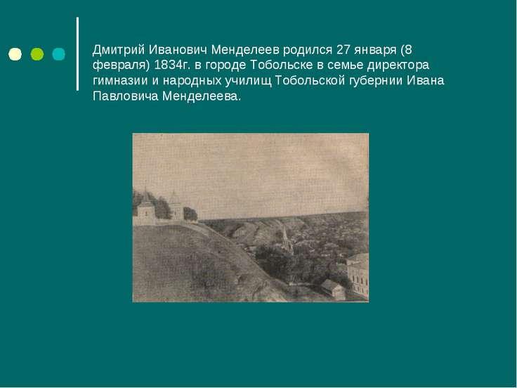 Дмитрий Иванович Менделеев родился 27 января (8 февраля) 1834г. в городе Тобо...