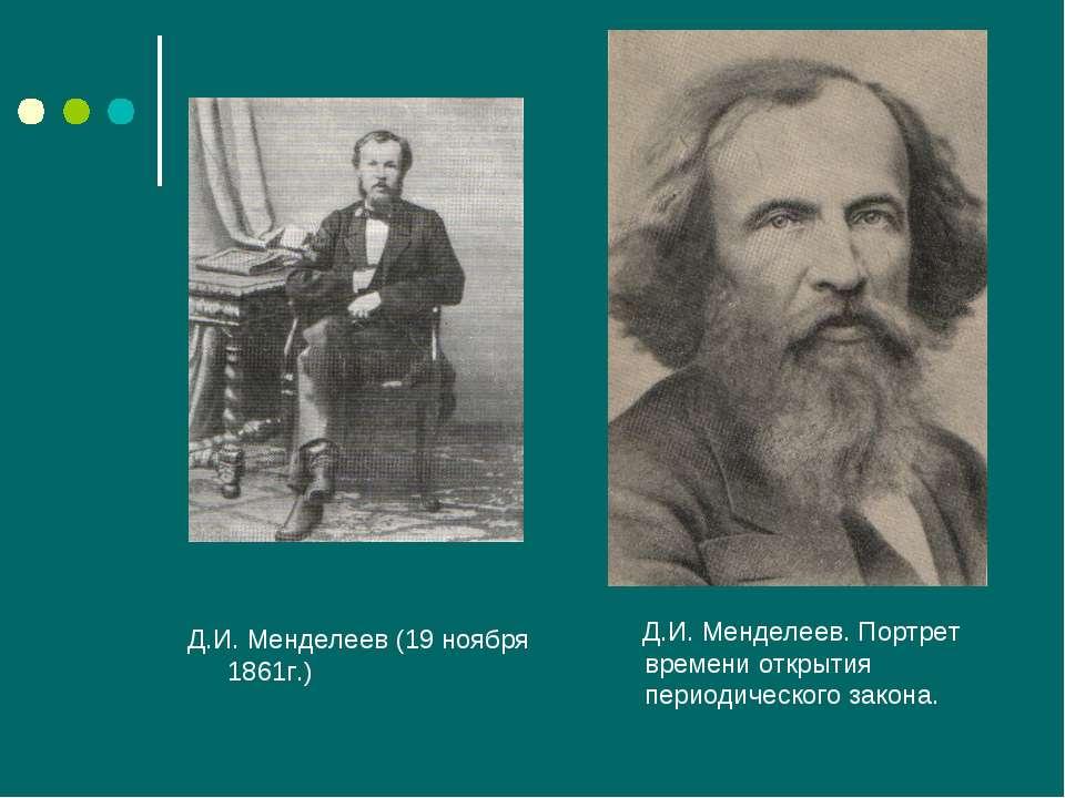 Д.И. Менделеев (19 ноября 1861г.) Д.И. Менделеев. Портрет времени открытия пе...