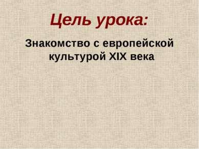 Цель урока: Знакомство с европейской культурой XIX века