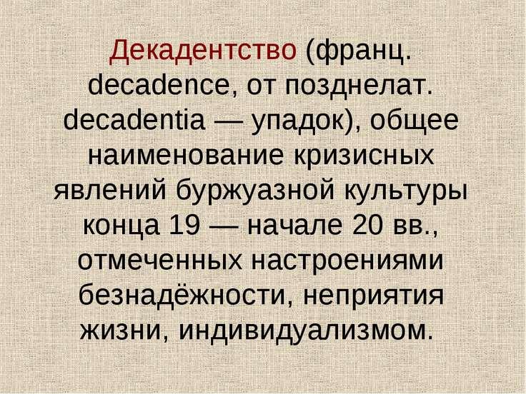 Декадентство (франц. decadence, от позднелат. decadentia — упадок), общее наи...