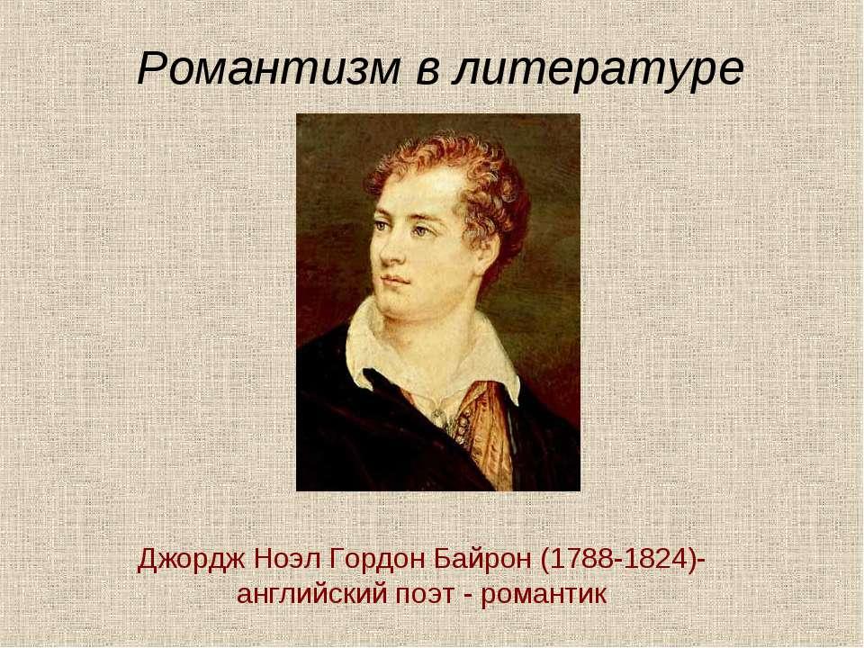 Романтизм в литературе Джордж Ноэл Гордон Байрон (1788-1824)- английский поэт...