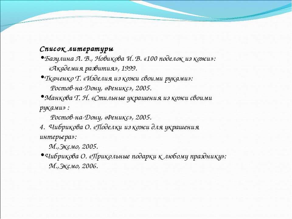 Список литературы Базулина Л. В., Новикова И. В. «100 поделок из кожи»: «Акад...