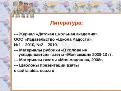 Литература: --- Журнал «Детская школьная академия», ООО «Издательство «Школа ...
