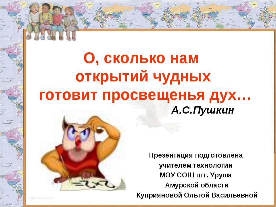 О, сколько нам открытий чудных готовит просвещенья дух… А.С.Пушкин Презентаци...