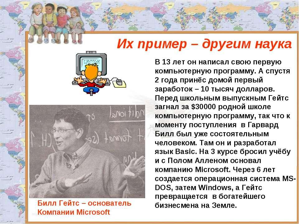 Их пример – другим наука Билл Гейтс – основатель Компании Microsoft В 13 лет ...