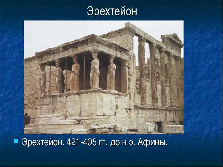 Эрехтейон Эрехтейон. 421-405 гг. до н.э. Афины.